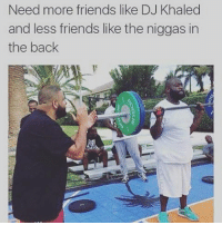 Need more friends like DJ Khaled  and less friends like the niggas in  the back In my DJ Khalid voice (come on Ric Ross do another one )