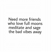 Bad, Friends, and Love: Need more friends  who love full moons  meditate and sage  the bad vibes awav thirdeyethist