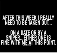😂😂😂💯💯💯: NEED TO BE TAKEN OUT  ON A DATE OR BY A  SNIPER... EITHER ONE IS  FINE WITH MEAT THIS POINT 😂😂😂💯💯💯