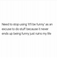 Funny, Life, and Stuff: Need to stop using 'itll be funny' as an  excuse to do stuff because it never  ends up being funny just ruins my life Oops