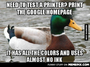 Actual Advice Mallard: testing your printer?omg-humor.tumblr.com: NEED TO TESTA PRINTER? PRINT  THE GOOGLE HOMEPAGE  IT HAS ALL THE COLORS AND USES  ALMOST NO INK  FUNNY STUFF ON MEMEPIX.COM  MEMEPIX.COM Actual Advice Mallard: testing your printer?omg-humor.tumblr.com