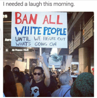Memes, 🤖, and Air France: needed a laugh this morning.  BAN ALL  WHITE PEOPLE  LA  UNTIL WE FIGURE ouT  WHATS GOING ON  B Air France/KLM