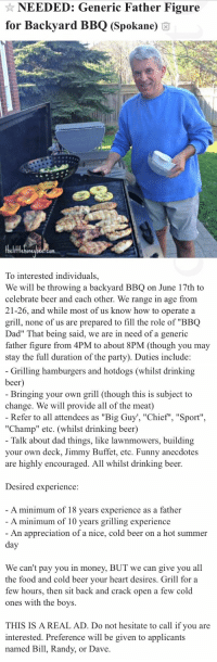 "captainrogerss:   asexual-not-asexual-detective:   drunp: this is peak Craigslist  Beautiful and wholesome   Omg it really did happen tho 😭👏 https://www.distractify.com/humor/2018/06/05/ZnAVyw/craigslist-bbq-dad-ad : NEEDED: Generic Father Figure  for Backyard BBQ (Spokane) 6  fflehoneubee.com  To interested individuals,  We will be throwing a backyard BBQ on June 17th to  celebrate beer and each other. We range in age from  21-26, and while most of us know how to operate a  grill, none of us are prepared to fill the role of ""BBQ  Dad"" That being said, we are in need of a generic  father figure from 4PM to about 8PM (though you may  stay the full duration of the party). Duties include:   Grilling hamburgers and hotdogs (whilst drinking  beer  Bringing your own grill (though this is subject to  change. We will provide all of the meat)  Refer to all attendees as ""Big Guy', ""Chief"", ""Sport""  ""Champ"" etc. (whilst drinking beer)  Talk about dad things, like lawnmowers, building  your own deck, Jimmy Buffet, etc. Funny anecdotes  are highly encouraged. All whilst drinking beer.  Desired experience:  A minimum of 18 vears experience as a father  A minimum of 10 years grilling experience  An appreciation of a nice, cold beer on a hot summer  We can't pay you in money, BUT we can give you all  the food and cold beer vour heart desires. Grill for a  few hours, then sit back and crack open a few cold  ones with the boys.  THIS IS A REAL AD. Do not hesitate to call if you are  interested. Preference will be given to applicants  named Bill, Randy, or Dave captainrogerss:   asexual-not-asexual-detective:   drunp: this is peak Craigslist  Beautiful and wholesome   Omg it really did happen tho 😭👏 https://www.distractify.com/humor/2018/06/05/ZnAVyw/craigslist-bbq-dad-ad"