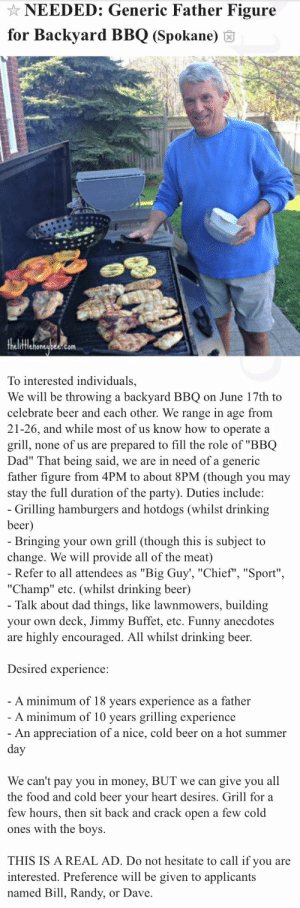 "drunp: this is peak Craigslist: NEEDED: Generic Father Figure  for Backyard BBQ (Spokane) 6  fflehoneubee.com  To interested individuals,  We will be throwing a backyard BBQ on June 17th to  celebrate beer and each other. We range in age from  21-26, and while most of us know how to operate a  grill, none of us are prepared to fill the role of ""BBQ  Dad"" That being said, we are in need of a generic  father figure from 4PM to about 8PM (though you may  stay the full duration of the party). Duties include:   Grilling hamburgers and hotdogs (whilst drinking  beer  Bringing your own grill (though this is subject to  change. We will provide all of the meat)  Refer to all attendees as ""Big Guy', ""Chief"", ""Sport""  ""Champ"" etc. (whilst drinking beer)  Talk about dad things, like lawnmowers, building  your own deck, Jimmy Buffet, etc. Funny anecdotes  are highly encouraged. All whilst drinking beer.  Desired experience:  A minimum of 18 vears experience as a father  A minimum of 10 years grilling experience  An appreciation of a nice, cold beer on a hot summer  We can't pay you in money, BUT we can give you all  the food and cold beer vour heart desires. Grill for a  few hours, then sit back and crack open a few cold  ones with the boys.  THIS IS A REAL AD. Do not hesitate to call if you are  interested. Preference will be given to applicants  named Bill, Randy, or Dave drunp: this is peak Craigslist"