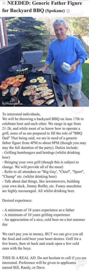 "Remember, don't forget to call me ""Chief"".: NEEDED: Generic Father Figure  for Backyard BBQ (Spokane)  To interested individuals,  We will be throwing a backyard BBQ on June 17th to  celebrate beer and each other. We range in age from  21-26, and while most of us know how to operate a  grill, none of us are prepared to fill the role of ""BBQ  Dad"" That being said, we are in need of a generic  father figure from 4PM to about 8PM (though you may  stay the full duration of the party). Duties include:  - Grilling hamburgers and hotdogs (whilst drinking  beer)  - Bringing your own grill (though this is subject to  change. We will provide all of the meat)  - Refer to all attendees as ""Big Guy', ""Chief"", ""Sport""  ""Champ"" etc. (whilst drinking beer)  - Talk about dad things, like lawnmowers, building  your own deck, Jimmy Buffet, etc. Funny anecdotes  are highly encouraged. All whilst drinking beer.  Desired experience:  - A minimum of 18 years experience as a father  - A minimum of 10 years grilling experience  - An appreciation of a nice, cold beer on a hot summer  day  We can't pay you in money, BUT we can give you all  the food and cold beer your heart desires. Grill for a  few hours, then sit back and crack open a few cold  ones with the boys.  THIS IS A REAL AD. Do not hesitate to call if you are  interested. Preference will be given to applicanis  named Bill, Randy, or Dave. Remember, don't forget to call me ""Chief""."