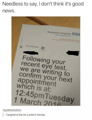 Bad news: Needless to say, I don't think it's good  news.  Hampshire Hospitals NHS  Following your  recent eye test  we are writing to  confirm your next  appointment  which is at:  12:45pmTuesday  1 March 201  myulteriormotive  I laughed at this for a solid 5 minutes Bad news