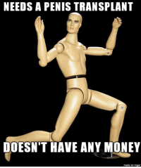 NEEDS A PENIS TRANSPLANT  DOESN'T HAVE ANY MONEY  made on imgur NEW MEME: Manny the male mannequin, who is also Bad Luck Brian's cousin