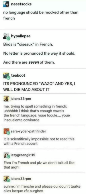 "Wazo! HA!: neeetsocks  no language should be mocked other than  french  hypallepse  Birds is ""oiseaux"" in French  No letter is pronunced the way it should.  And there are seven of them.  teaboot  ITS PRONOUNCED ""WAZO"" AND YES, I  WILL DIE MAD ABOUT IT  jolene33rpm  me, trying to spell something in french:  uhhhhhh i think that's enough vowels  the french language: youe fooule.... youe  insouelente cowèurde  sara-ryder-pathfinder  It is scientifically impossible not to read this  with a French accent  lazygreengirl19  Ehm I'm French and plz we don't talk all like  that argh!  jolene33rpm  euhmx i'm frenche and pleaze oui doun't taulke  alles laeque zàt aurghex Wazo! HA!"