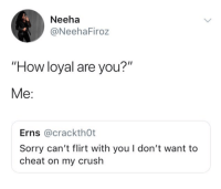 """Crush, Sorry, and Tumblr: Neeha  @NeehaFiroz  """"How loyal are you?""""  Me:  Erns @crackth0t  Sorry can't flirt with you I don't want to  cheat on my crush arandomthot:  The save the date invites have already been sent in my mind  Literally me irl"""