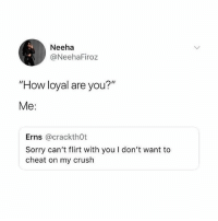 "Crush, Funny, and Memes: Neeha  @NeehaFiroz  ""How loyal are you?""  Me:  Erns @crackthOt  Sorry can't flirt with you I don't want to  cheat on my crush @x__antisocial_butterfly__x posts some funny stuff on their page 😂"