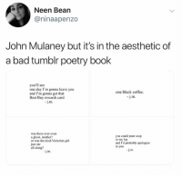 Bad, Best Buy, and Tumblr: Neen Bean  @ninaapenzo  John Mulaney but it's in the aesthetic of  a bad tumblr poetry book  you'll see  one day I'm gonna leave you  and I'm gonna get that  Best Buy rewards card  one black coffec  J.m  j.m.  was there ever evern  a ghost, mother?  or was the dead Victorian girl  just me  all along?  you could pour soup  n my lap  and I'd probably apologize  to you iamjanaandjanameansme: (source) Something happened here. You hope it's a miracle, but probably not.               -j.m.