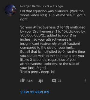 Lol, Time, and Video: Neenjah Rammus 3 years ago  Lol that equation was hilarious. (Well the  whole video was). But let me see if I got it  right,  So your Attractiveness (1 to 10) multiplied  by your Drunkenness (1 to 10), divided by  300,000,000^2.. added to your D in  inches.. so your attractiveness is  insignificant (extremely small fraction)  compared to the size of your junk...  But all that is multiplied by 0.. so the time  you should wait to talk to the person you  like is 0 seconds, regardless of your  attractiveness, sobriety, or the size of  your junk. Right?  That's pretty deep. lol  33  4.8K  VIEW 33 REPLIES That's pretty deep. lol