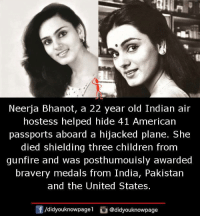 air hostess: Neerja Bhanot, a 22 year old Indian air  hostess helped hide 41 American  passports aboard a hijacked plane. She  died shielding three children from  gunfire and was posthumouisly awarded  bravery medals from India, Pakistan  and the United States.  /didyouknowpagel @didyouknowpage