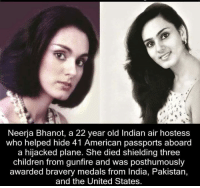 air hostess: Neerja Bhanot, a 22 year old Indian air hostess  who helped hide 41 American passports aboard  a hijacked plane. She died shielding three  children from gunfire and was posthumously  awarded bravery medals from India, Pakistan,  and the United States.