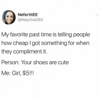 Cute, Funny, and Shoes: NefertitEE  @Naysha080  My favorite past time is telling people  how cheap I got something for when  they compliment it.  Person: Your shoes are cute  Me: Girl, $5!!! 😂😂Same👏🏻AF👏🏻 @thetinderblog is my fave account 💞