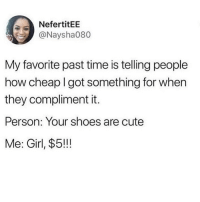 Cute, Love, and Memes: NefertitEE  @Naysha080  My favorite past time is telling people  how cheap I got something for when  they compliment it.  Person: Your shoes are cute  Me: Girl, $5!!! GIRL I found these boots for $10 at the flea market!!! Love my scarf?! 2 words - CONSIGNMENT BETCHHHH💯 I completely vibe with this 😂🙋🏽‍♀️(naysha080)