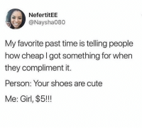 Cute, Dank, and Shoes: NefertitEE  @Naysha080  My favorite past time is telling people  how cheap I got something for when  they compliment it.  Person: Your shoes are cute  Me: Girl, $5!!! This just being helpful honestly.