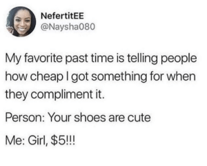 Cute, Dank, and Memes: NefertitEE  @Naysha080  My favorite past time is telling people  how cheap I got something for when  they compliment it.  Person: Your shoes are cute  Me: Girl, $5!!! The closer to FREE, the better! by Cali_Bunch6 MORE MEMES
