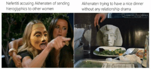 Art Memes: Nefertiti accusing Akhenaten of sending  hieroglyphics to other women  Akhenaten trying to have a nice dinner  without any relationship drama  CLASSICAL ART MEMES  feebook.com/ ertimemes
