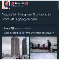 Food, Funny, and Lol: Nefertiti  @Nefertizzy  Nigga y'all filming Fast 9 or going to  prom wtf is going on here  Bruce a  hooppdreamss  Case Closed  #most wanteD Fr ~Michaela ( @michaela.heller_ )•••••••••••••••••••••••••••••••• TAGS TAGS TAGS TAGS TAGS tumblrtextpost tumblrposts textpost tumblr shrek instatumblr memes posts phan funnythings 😂 same funny haha loltumblr lol relatable rarepepe funnythings funnytextposts pepeislife meme funnystuff pepe food spam