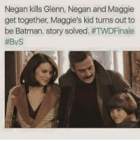Omggg 😂😂😂 twd: Negan kills Glenn, Negan and Maggie  get together, Maggie's kid turns out to  be Batman. story solved. Omggg 😂😂😂 twd