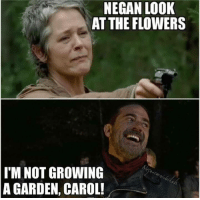 Not gonna work this time mwhahahaha #MaggiesGuy: NEGAN LOOK  AT THE FLOWERS  I'M NOT GROWING  A GARDEN, CAROL! Not gonna work this time mwhahahaha #MaggiesGuy