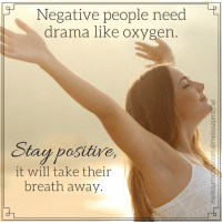 Negative people need  drama like oxygen  Stay positive,  it will take their  breath away. Negative people need drama like oxygen. Stay positive, it will take their breath away. #beinspired