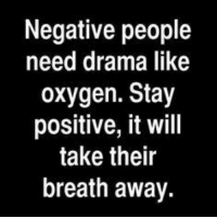Dank, Oxygen, and 🤖: Negative people  need drama like  oxygen. Stay  positive, it will  take their  breath away