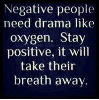 Negative people  need drama like  oxygen. Stay  positive, it will  take their  breath away Negative people need drama Like Oxygen. Stay positive and it will take their breath away. 4biddenknowledge
