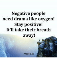 Life Lessons By AwePost: Negative people  need drama like oxygen!  Stay positive!  It'll take their breath  away!  Awe Post Life Lessons By AwePost