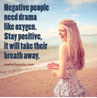 Negative people  need drama  like oxygen.  Stay positive,  itwill take their  breath away.  rawforbeauty.com Negative people need drama like oxygen. Stay positive it will take their breath away. www.rawforbeauty.com