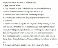 Bad, Rude, and Bear: Negative qualities (in terms of other people)  1. WAY TOO SARCASTIC.  2. They come off as rude a lot of the time because of their overly  sarcastic remarks but they actually don't mean to be.  3. Unpredictable (this isn't always a bad thing though).  4. Generally very cranky when they're upset or extremely tired  5. Stubborn  6. (I don't know how to say this butI'm gonna try my best sojust bear  with me) So... When they see someone doing something that's not so  smart, they'll (Aquarians) not always see how the person doesn't get it.  Because they're really smart and usually have more common sense  than most people, a lot of Aquarians' amusement comes from people  doing stupid things. But again... They're not being rude. It just who they  are  7. Being slow to forgive (but they have their reasons for that)