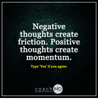 Coach MD: Negative  thoughts create  friction. Positive  thoughts create  momentum.  Type Yes if you agree.  coach MD  DR. CHARLES F. GLASSMAN Coach MD