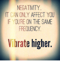 Memes, Affect, and Vibrator: NEGATIVITY  IT CAN ONLY AFFECT YOU  IF YOURE ON THE SAME  FREQUENCY  Vibrate higher Thanks Universoul Awakening