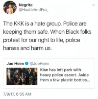 hate group: Negrita  @HustleAndFro  The KKK is a hate group. Police are  keeping them safe. When Black folks  protest for our right to life, police  harass and harm us  Joe Heim @JoeHeim  Klan has left park with  heavy police escort. Aside  from a few plastic bottles..  7/9/17, 6:55 AM