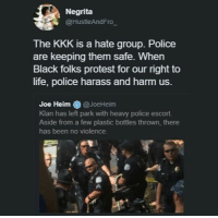 <p>Totally Triggering Trumpettes (via /r/BlackPeopleTwitter)</p>: Negrita  @HustleAndFro  The KKK is a hate group. Police  are keeping them safe. When  Black folks protest for our right to  life, police harass and harm us.  Joe Heim @JoeHeim  Klan has left park with heavy police escort.  Aside from a few plastic bottles thrown, there  has been no violence. <p>Totally Triggering Trumpettes (via /r/BlackPeopleTwitter)</p>