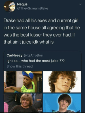 Drake, Juice, and Best: Negus  @TheyScreamBlake  Drake had all his exes and current girl  in the same house all agreeing that he  was the best kisser they ever had.If  that ain't juice idk what is  CarNeezy @ltsAfroBoii  Ight so....who had the most juice ???  Show this thread The Drake before Drake