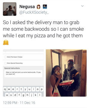 Lol, Pizza, and Back: Negusa  @FuckXSociety  So l asked the delivery man to grab  me some backwoods so l can smoke  while I eat my pizza and he got them  Extra Parmesan Cheese  Extra Special Seasoning  Special Instructions  Meat on half and pick up some backwoods. I'll pay  you back lol  q w e r t y u o p  12:59 PM 11 Dec 16 When you got nothing to roll with