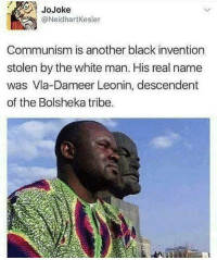 Like communism is something to be proud of😂😂😂😂: @NeidhartKesler  Communism is another black invention  stolen by the white man. His real name  was Vla-Dameer Leonin, descendent  of the Bolsheka tribe. Like communism is something to be proud of😂😂😂😂
