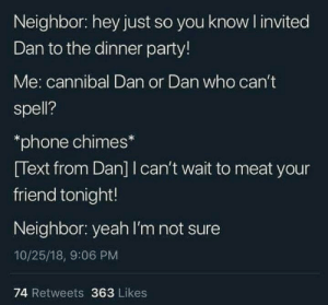 Me_irl: Neighbor: hey just so you knowl invited  Dan to the dinner party!  Me: cannibal Dan or Dan who can't  spell?  *phone chimes*  Text from Dan]I can't wait to meat your  friend tonight!  Neighbor: yeah l'm not sure  10/25/18, 9:06 PM  74 Retweets 363 Likes Me_irl