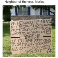 "Ass, Fucking, and Memes: Neighbor of the year. Merica  HEY NEIGHBORS.!IF YoUA  NOT PAYINGMN HOUSEPAYME  ORMY TAXES DONT FUCKING  WORRY ABOUT WHATSIN MY  紅F YOU HAVE""SOMETHING  ASS TOMY DOOR You @whitepeoplehumor always makes me laugh 😂"