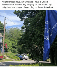 feud: Neighborhood feud. My wife and I have a United  Federation of Planets flag hanging on our house. My  neighbors just hung a Klingon flag on theirs.