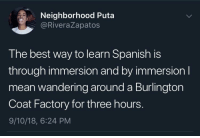 Spanish, Best, and Mean: Neighborhood Puta  @RiveraZapatos  The best way to learn Spanish is  through immersion and by immersionI  mean wandering around a Burlington  Coat Factory for three hours.  9/10/18, 6:24 PM Spanish 101