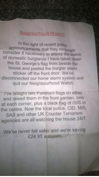 eBay, Isis, and Police: Neighborhood Watch!  In the light of recent police  announcements that they no longer  consider it necessary to attend the scene  of domestic burglaries I have taken down  the St. George's flag from beside the  house and peeled the burglar alarm  sticker off the front door. We've  disconnected our home alarm system and  quit our Neighbourhood Watch  I've bought two Pakistani flags on eBay  and raised them in the front garden, one  at each corner, plus a black flag of ISIS in  the centre. Now the local police, CID, MI5,  SAS and other UK Counter Terrorism  agencies are all watching the house 24/7  We've never felt safer and we're saving  £24.95 a month