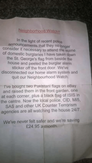 Time to move out via /r/funny https://ift.tt/2zDgGXl: Neighborhood Watchl  In the light of recent police  announcements that they no longer  consider it necessary to attend the scene  of domestic burglaries I have taken down  the St. George's flag from beside the  house and peeled the burglar alarm  sticker off the front door. We've  disconnected our home alarm system and  quit our Neighbourhood Watch  I've bought two Pakistani flags on eBay  and raised them in the front garden, one  at each corner, plus a black flag of ISIS in  the centre. Now the local police, CID, MI5,  SAS and other UK Counter Terrorism  agencies are all watching the house 24/7.  We've never felt safer and we're saving  £24.95 a month Time to move out via /r/funny https://ift.tt/2zDgGXl