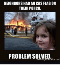 porche: NEIGHBORS HAD AN ISIS FLAG ON  THEIR PORCH.  38  PROBLEM SOLVED.o  inemegenerator.net