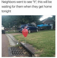 """Memes, Home, and Neighbors: Neighbors went to see """"It', this will be  waiting for them when they get home  tonight"""