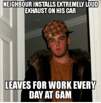 Work, Schedule, and Day: NEIGHBOUR INSTALLS EXTREMELY LOUD  EXHAUST ON HISCAR  LEAVES FOR WORK EVERY  DAY AT 6AM I know his work schedule.