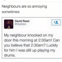 Ugh, neighbors.: Neighbours are so annoying  sometimes  David Reed  @tripeface  My neighbour knocked on my  door this morning at 2:30am! Can  you believe that 2:30am? Luckily  for him I was still up playing my  drums. Ugh, neighbors.