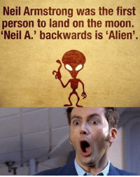 Neil: Neil Armstrong was the first  person to land on the moon.  Neil A.' backwards is 'Alien'